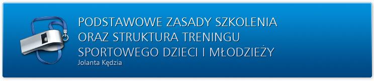 Podstawowe zasady szkolenia oraz struktura treningu sportowego dzieci i młodzieży. Jolanta Kędzia